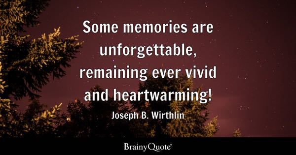 Some memories are unforgettable, remaining ever vivid and heartwarming! - Joseph B. Wirthlin