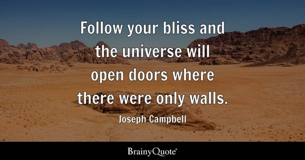Follow your bliss and the universe will open doors where there were only walls. - Joseph Campbell