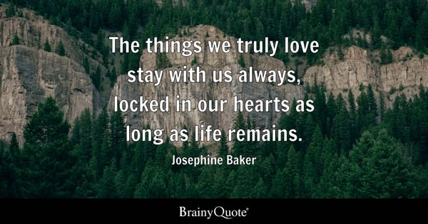 The things we truly love stay with us always, locked in our hearts as long as life remains. - Josephine Baker
