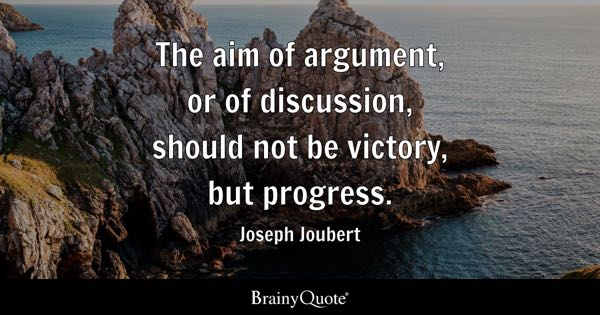 The aim of argument, or of discussion, should not be victory, but progress. - Joseph Joubert
