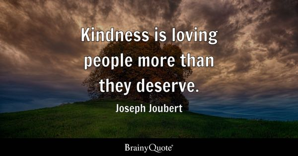 Kindness is loving people more than they deserve. - Joseph Joubert