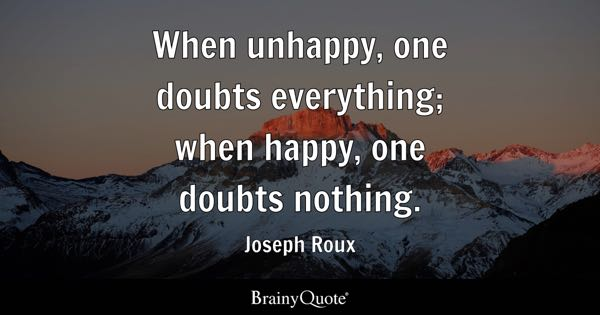 When unhappy, one doubts everything; when happy, one doubts nothing. - Joseph Roux
