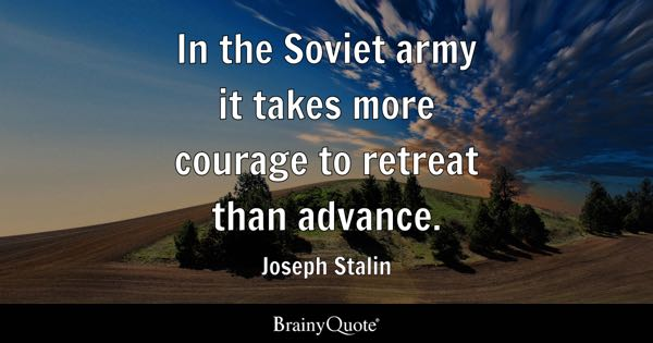 In the Soviet army it takes more courage to retreat than advance. - Joseph Stalin