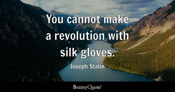 You cannot make a revolution with silk gloves. - Joseph Stalin