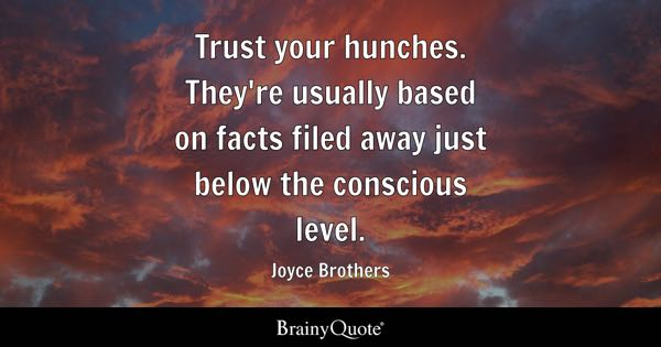 Trust your hunches. They're usually based on facts filed away just below the conscious level. - Joyce Brothers