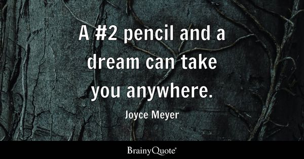 A #2 pencil and a dream can take you anywhere. - Joyce Meyer