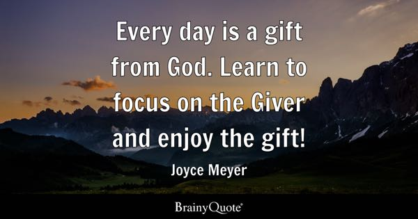 Every day is a gift from God. Learn to focus on the Giver and enjoy the gift! - Joyce Meyer