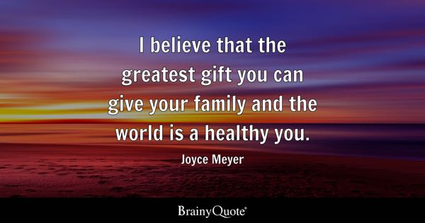 I believe that the greatest gift you can give your family and the world is a healthy you. - Joyce Meyer