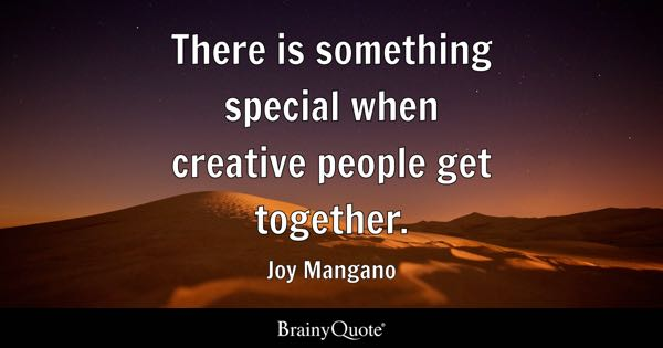 There is something special when creative people get together. - Joy Mangano