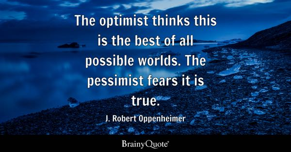 The optimist thinks this is the best of all possible worlds. The pessimist fears it is true. - J. Robert Oppenheimer