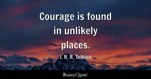 Courage is found in unlikely places. - J. R. R. Tolkien