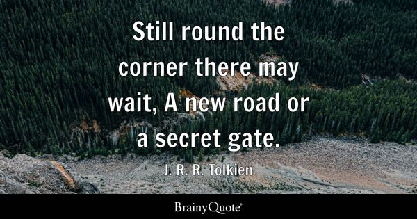 Still round the corner there may wait, A new road or a secret gate. - J. R. R. Tolkien