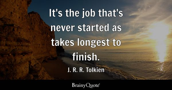 It's the job that's never started as takes longest to finish. - J. R. R. Tolkien