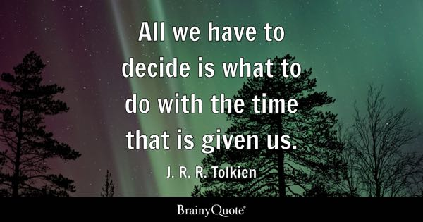 All we have to decide is what to do with the time that is given us. - J. R. R. Tolkien
