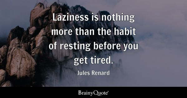 Laziness is nothing more than the habit of resting before you get tired. - Jules Renard