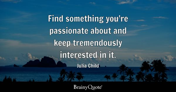 Find something you're passionate about and keep tremendously interested in it. - Julia Child