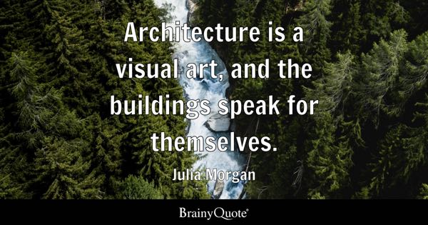 Architecture is a visual art, and the buildings speak for themselves. - Julia Morgan