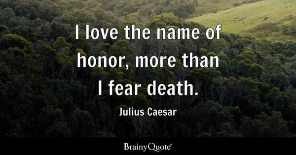I love the name of honor, more than I fear death. - Julius Caesar
