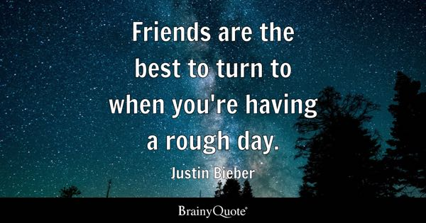 Friends are the best to turn to when you're having a rough day. - Justin Bieber