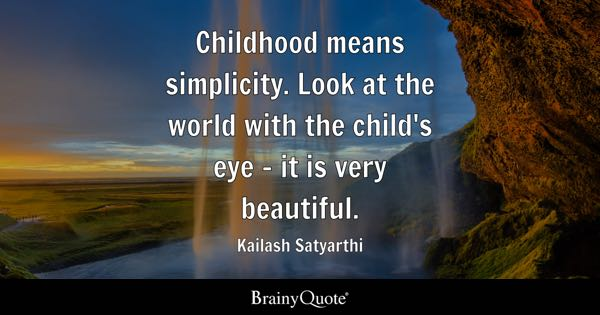 Childhood means simplicity. Look at the world with the child's eye - it is very beautiful. - Kailash Satyarthi