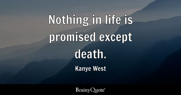 Nothing in life is promised except death. - Kanye West