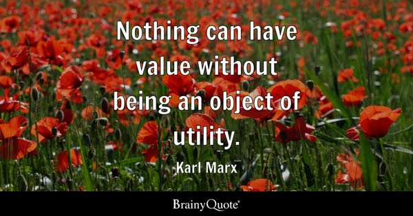 Nothing can have value without being an object of utility. - Karl Marx