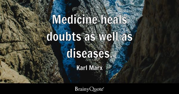 Medicine heals doubts as well as diseases. - Karl Marx
