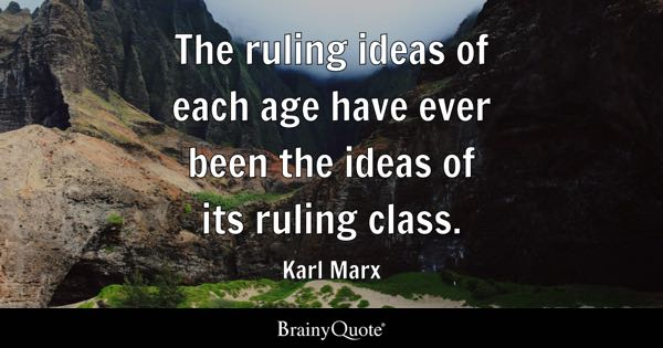 The ruling ideas of each age have ever been the ideas of its ruling class. - Karl Marx