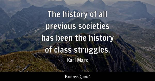 The history of all previous societies has been the history of class struggles. - Karl Marx