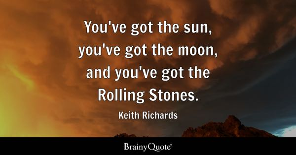 You've got the sun, you've got the moon, and you've got the Rolling Stones. - Keith Richards