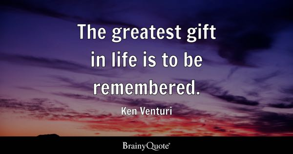 The greatest gift in life is to be remembered. - Ken Venturi