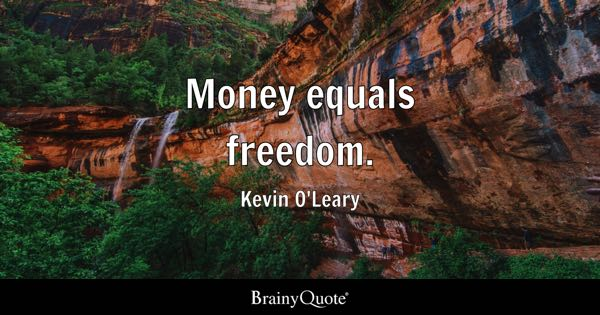 Money equals freedom. - Kevin O'Leary