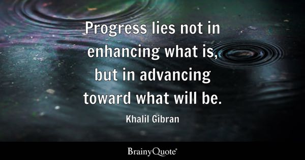 Progress lies not in enhancing what is, but in advancing toward what will be. - Khalil Gibran