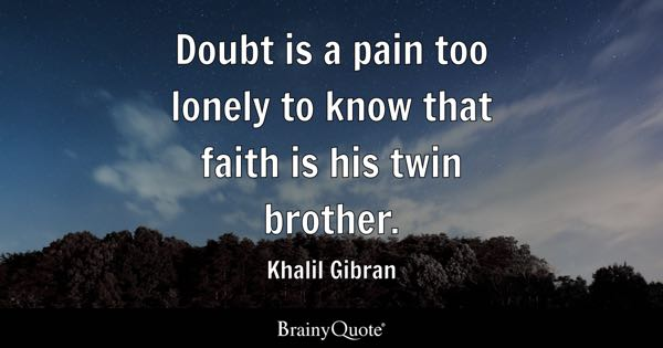 Doubt is a pain too lonely to know that faith is his twin brother. - Khalil Gibran
