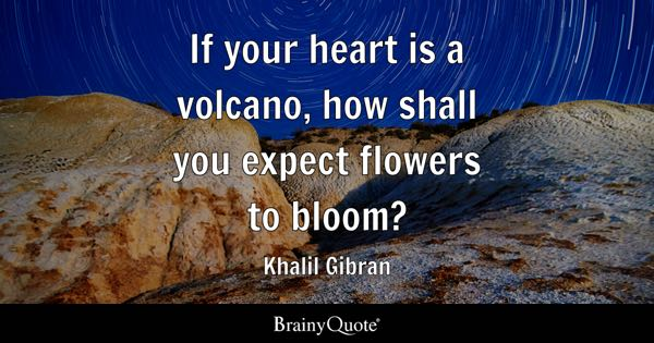 If your heart is a volcano, how shall you expect flowers to bloom? - Khalil Gibran
