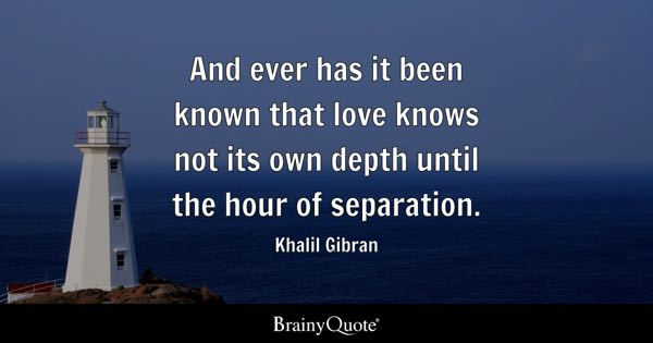 And ever has it been known that love knows not its own depth until the hour of separation. - Khalil Gibran