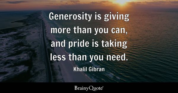 Generosity is giving more than you can, and pride is taking less than you need. - Khalil Gibran