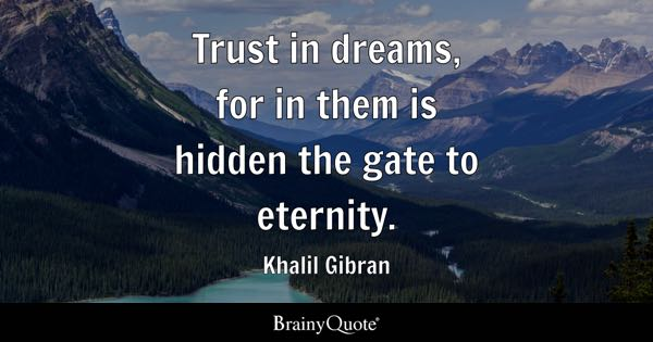 Trust in dreams, for in them is hidden the gate to eternity. - Khalil Gibran