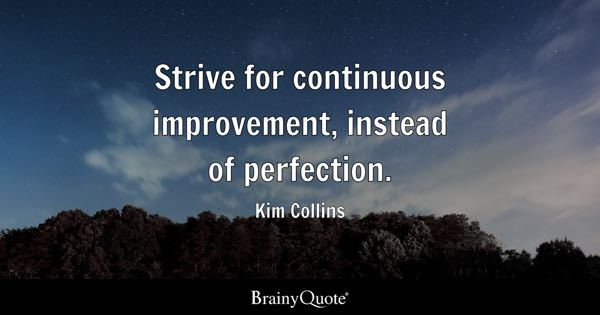 Strive for continuous improvement, instead of perfection. - Kim Collins