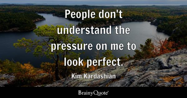 People don't understand the pressure on me to look perfect. - Kim Kardashian