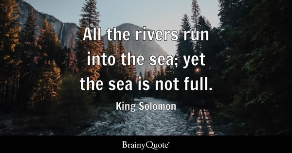 All the rivers run into the sea; yet the sea is not full. - King Solomon