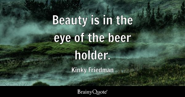Beauty is in the eye of the beer holder. - Kinky Friedman