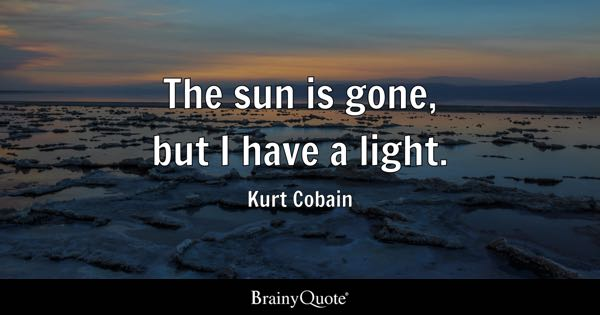 The sun is gone, but I have a light. - Kurt Cobain