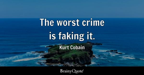 The worst crime is faking it. - Kurt Cobain