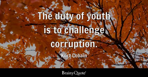 The duty of youth is to challenge corruption. - Kurt Cobain