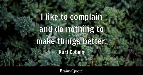 I like to complain and do nothing to make things better. - Kurt Cobain