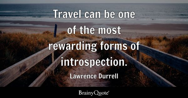 Travel can be one of the most rewarding forms of introspection. - Lawrence Durrell