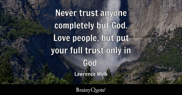 Never trust anyone completely but God. Love people, but put your full trust only in God. - Lawrence Welk
