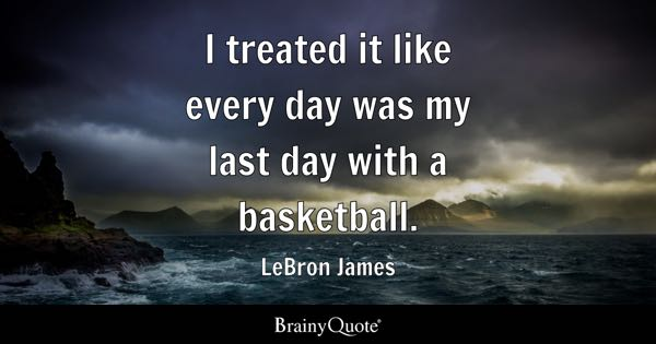 I treated it like every day was my last day with a basketball. - LeBron James