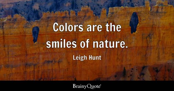Colors are the smiles of nature. - Leigh Hunt